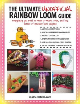 The Ultimate Unofficial Rainbow Loom Guide: Everything You Need to Know to Weave, Stitch, and Loop Your Way Through Dozens of Rainbow Loom Projects