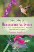 Book Cover Image. Title: The Art of Hummingbird Gardening:  How to Make Your Backyard into a Beautiful Home for Hummingbirds, Author: Mathew Tekulsky