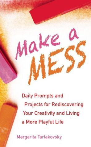 Make A Mess: Daily Prompts and Projects for Rediscovering Your Creativity And Living A More Playful Life