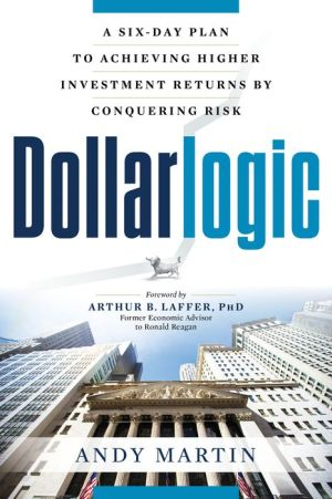 Dollarlogic: A Six-Day Plan to Achieving Higher Investment Returns by Conquering Risk