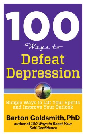 100 Ways to Defeat Depression: Simple Ways to Lift Your Spirits and Improve Your Outlook