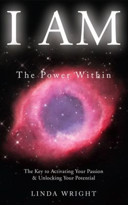 I AM: The Power Within -- The Key to Activating Your Passion and Unlocking Your Potential