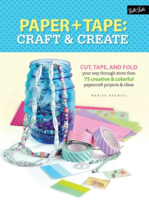 Paper & Tape: Craft & Create: Cut, tape, and fold your way through more than 25 creative & colorful papercraft projects