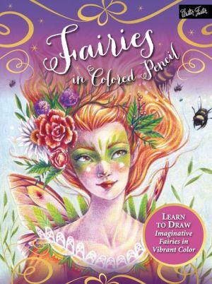 Fairies in Colored Pencil: Learn to draw imaginative fairies in vibrant color