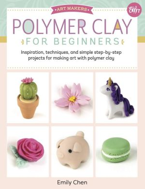 Art Makers: Polymer Clay for Beginners: Inspiration, techniques, and simple step-by-step projects for making art with polymer clay
