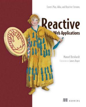 Reactive Web Applications: With Scala, Play, Akka, and Reactive Streams
