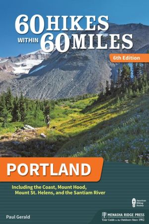 60 Hikes Within 60 Miles: Portland: Including the Coast, Mounts Hood and St. Helens, and the Santiam River