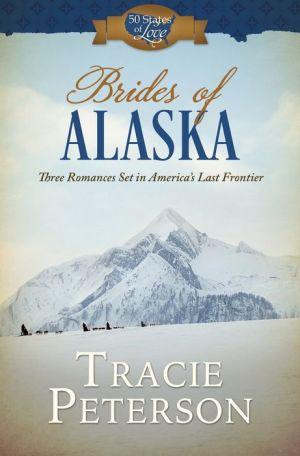 Brides of Alaska: Three Romances Set in Americaa
