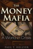 Book Cover Image. Title: The Money Mafia:  A World in Crisis, Author: Paul T. Hellyer