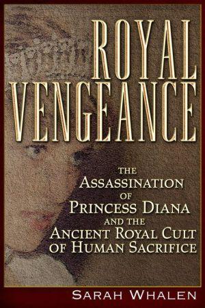 Royal Vengeance: The Assassination of Princess Diana and the Ancient Royal Cult of Human Sacrifice