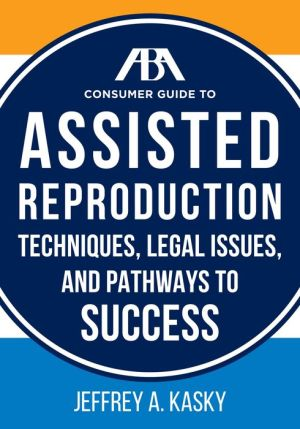 The ABA Consumer Guide to Assisted Reproduction: Techniques, Legal Issues, and Pathways to Success