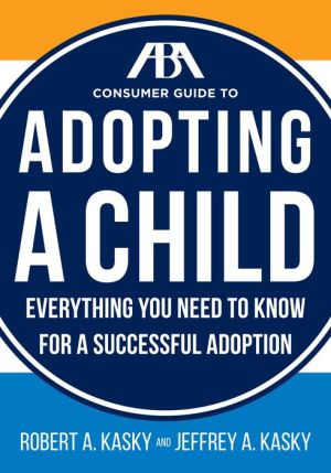The ABA Consumer Guide to Adopting a Child: Everything You Need to Know for a Successful Adoption