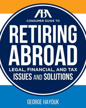 The ABA Consumer Guide to Retiring Abroad: Legal, Financial, and Tax Issues and Solutions