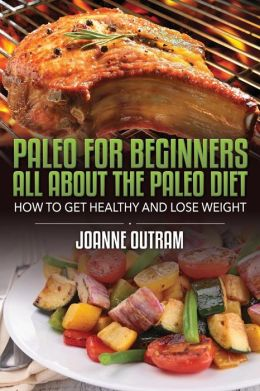 Paleo for Beginners: All about the Paleo Diet: How to Get Healthy & Lose Weight