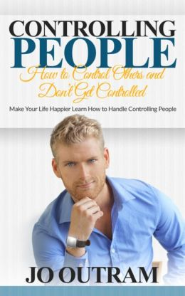 Controlling People: How to Control Others and Don't Get Controlled: Make Your Life Happier Learn How to Handle Controlling People