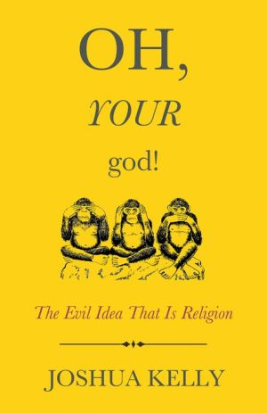 Oh, Your God!: The Evil Idea That Is Religion