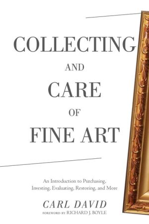 Collecting and Care of Fine Art: An Introduction to Purchasing, Investing, Evaluating, Restoring, and More