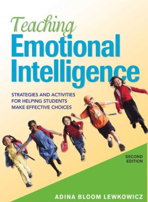 Teaching Emotional Intelligence: Strategies and Activities for Helping Students Make Effective Choices