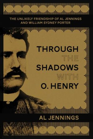Through the Shadows with O. Henry: The Unlikely Friendship of Al Jennings and William Sydney Porter