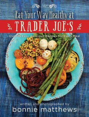 The Eat Your Way Healthy at Trader Joe's: Over 75 Easy, Delicious Recipes for Every Meal