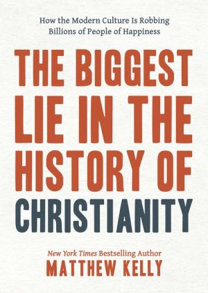 The Biggest Lie in the History of Christianity: How Modern Culture Is Robbing Billions of People of Happiness