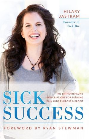 Sick Success: The Entrepreneur's Prescriptions for Turning Pain Into Profit and Purpose