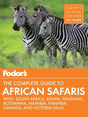 Fodor's the Complete Guide to African Safaris: with South Africa, Kenya, Tanzania, Botswana, Namibia, Rwanda, Uganda, and Victoria Falls
