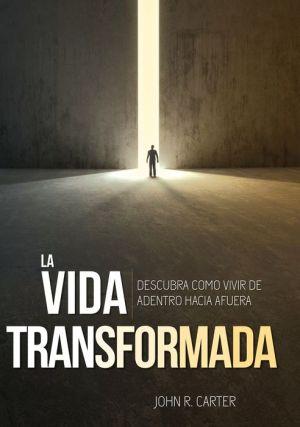 La Vida Transformada: Descubra Como Vivir De Adentro Hacia Afuera