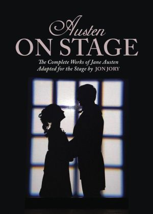 Austen on Stage: The Complete Works of Jane Austen Adapted for the Stage by Jon Jory