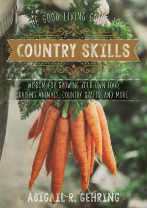 The Good Living Guide to Country Skills: Wisdom for Growing Your Own Food, Raising Animals, Country Crafts, and More
