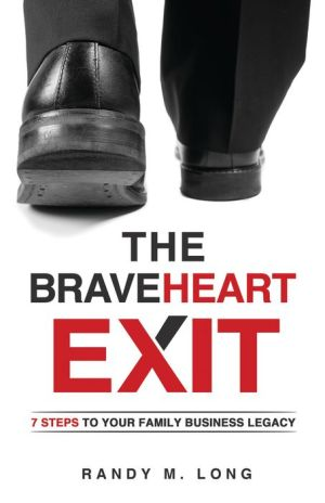 The BraveHeart Exit: 7 Steps to Your Family Business Legacy