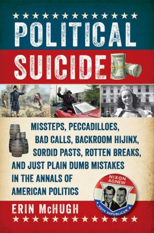 Political Suicide: Sordid Pasts, Rotten Breaks, Backroom Hijinks, and Just Plain Dumb Mistakes in the Annals of American Politics