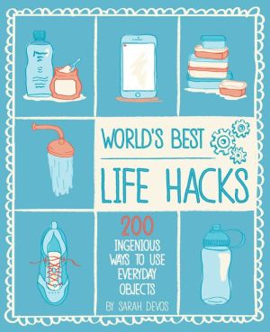 Life Hacks: 200 Things That Make Your Life Easier