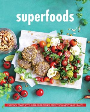 Superfoods: Everyday Food with Super Nutritional Benefits to Boost Your Health