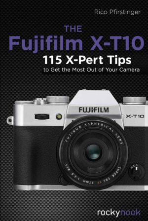 The Fujifilm X-T10: 120 X-Pert Tips to Get the Most Out of Your Camera