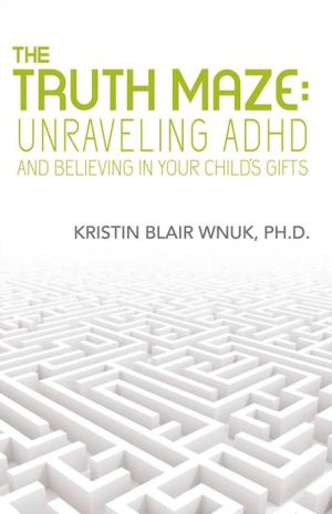 The Truth Maze-Unraveling A.D.H.D and Believing in Your Child's Gifts