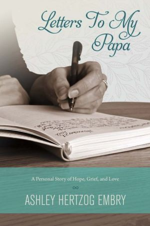 Letters To My Papa: A Personal Story of Hope, Grief, And Love
