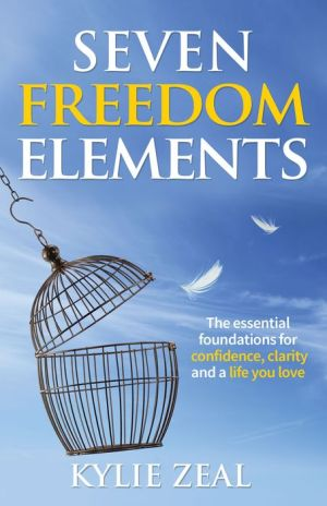 Seven Freedom Elements: The Essential Foundations for Confidence, Clarity and a Life You Love