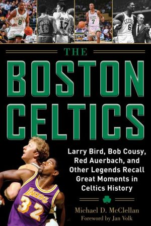 Book The Boston Celtics: Larry Bird, Bob Cousy, Red Auerbach, and Other Legends Recall Great Moments in Celtics History