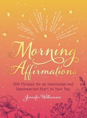 Book Morning Affirmations: 200 Phrases for an Intentional and Openhearted Start to Your Day