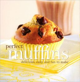 Perfect Muffins: Delicious, Easy, and Fun to Make