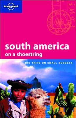 Lonely Planet: South America on a Shoestring (Lonely Planet Series)