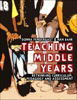 Teaching Middle Years: Rethinking Curriculum, Pedagogy, and Assessment