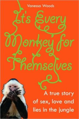It's Every Monkey for Themselves: A True Story of Sex, Love, and Lies in the Jungle