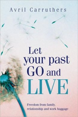 Let Your Past Go and Live: Freedom from Family, Relationship and Work Baggage