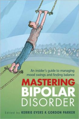 Mastering Bipolar Disorder: An Insider's Guide to Managing Mood Swings and Finding Balance