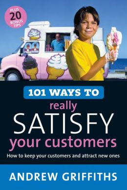 101 Ways to Really Satisfy Your Customers: How to Keep Your Customers and Attract New Ones