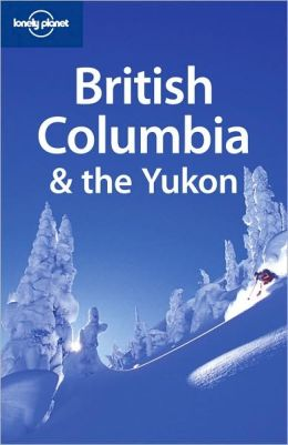 Lonely Planet: British Columbia & the Yukon, 4/E