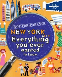 Lonely Planet Not for Parents New York City: Everything You Ever Wanted to Know