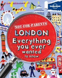 Lonely Planet Not for Parents London: Everything You Ever Wanted to Know (PagePerfect NOOK Book)